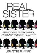 Real Sister: Stereotypes, Respectability, and Black Women in Reality TV
