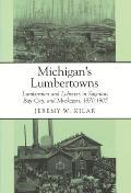 Michigans Lumbertowns Lumberman & Laborers in Saginaw Bay City & Muskegon 1870 1905