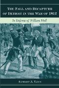 Fall & Recapture of Detroit in the War of 1812 In Defense of William Hull