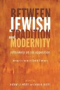 Between Jewish Tradition and Modernity: Rethinking an Old Opposition: Essays in Honor of David Ellenson