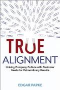 True Alignment Linking Company Culture with Customer Needs for Extraordinary Results