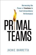 Primal Teams Harnessing the Power of Emotions to Fuel Extraordinary Performance