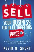 Sell Your Business for an Outrageous Price An Insiders Guide to Getting More Than You Ever Thought Possible