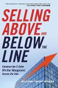 Selling Above and Below the Line: Convince the C-Suite. Win Over Management. Secure the Sale