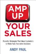 Amp Up Your Sales Powerful Strategies That Move Customers to Make Fast Favorable Decisions