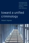 Toward a Unified Criminology: Integrating Assumptions about Crime, People and Society