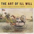 Art of Ill Will The Story of American Political Cartoons