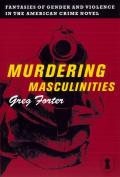 Murdering Masculinities: Fantasies of Gender and Violence in the American Crime