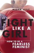Fight Like a Girl How to Be a Fearless Feminist