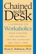 Chained to the Desk 2nd Edition A Guidebook for Workaholics Their Partners & Children & the Clinicians Who Treat Them
