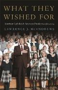 What They Wished for American Catholics & American Presidents 1960 2004