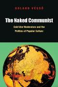 The Naked Communist: Cold War Modernism and the Politics of Popular Culture