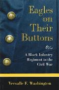 Eagles on Their Buttons: A Black Infantry Regiment in the Civil War