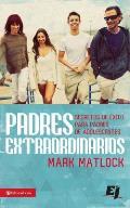 Padres Extraordinarios: Secretos de ?xito Para Padres de Adolescentes