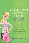 The Christian Mama's Guide to the Grade School Years: Everything You Need to Know to Survive (and Love) Sending Your Kid Off Into the Big, Wide World