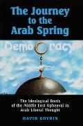 The Journey to the Arab Spring - The Ideological Roots of the Middle East Upheaval in Arab Liberal Thought