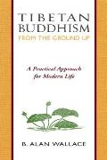 Tibetan Buddhism from the Ground Up A Practical Approach for Modern Life