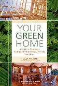 Your Green Home A Guide to Planning a Healthy Environmentally Friendly New Home