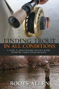 Finding Trout in All Conditions: A Guide to Understanding Nature's Forces for Better Production on the Water