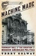 Machine Made Tammany Hall & the Creation of Modern American Politics
