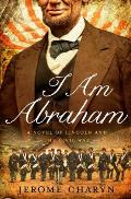 I Am Abraham A Novel of Lincoln & the Civil War