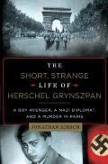 Short Strange Life of Herschel Grynszpan A Boy Avenger a Nazi Diplomat & a Murder in Paris