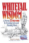 Whitetail Wisdom A Proven 12 Step Guide to Scouting Less & Hunting More