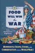 Food Will Win the War Minnesota Crops Cooks & Conservation During World War I