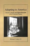 Adapting to America: Catholics, Jesuits, and Higher Education in the Twentieth Century