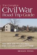 Complete Civil War Road Trip Guide 10 Weekend Tours & More Than 400 Sites from Antietam to Zagonyi