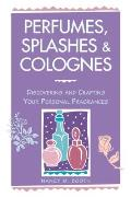 Perfumes Splashes & Colognes Discovering & Crafting Your Personal Fragrances