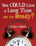 You Could Live a Long Time Are You Ready