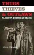 Thugs, Thieves & Outlaws: Alberta Crime Stories