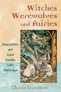 Witches Werewolves & Fairies Shapeshifters & Astral Doubles in the Middle Ages