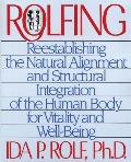 Rolfing Reestablishing the Natural Alignment & Structural Integration of the Human Body for Vitality & Well Being