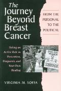 The Journey Beyond Breast Cancer: From the Personal to the Political: Taking an Active Role in Prevention, Diagnosis, and Your Own Healing
