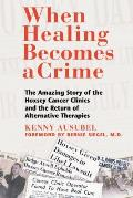 When Healing Becomes a Crime The Amazing Story of the Hoxsey Cancer Clinics & the Return of Alternative Therapies