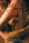 Tantric Secrets for Men What Every Woman Will Want Her Man to Know about Enhancing Sexual Ecstasy
