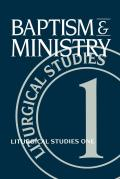 Baptism and Ministry: Liturgical Studies One