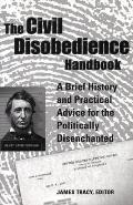 Civil Disobedience Handbook A Brief History & Practical Advice for the Politically Disenchanted