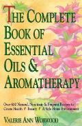 Complete Book of Essential Oils & Aromatherapy Over 600 Natural Non Toxic & Fragrant Recipes to Create Health Beauty & a Safe Home Environmen