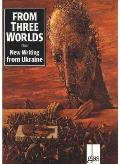 From Three Worlds New Writing from Ukraine