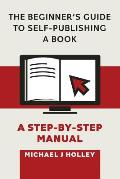 The Beginner's Guide to Self-Publishing a Book: A Step-By-Step Manual