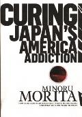 Curing Japan's America Addiction: How Bush & Koizumi Destroyed Japan's Middle Class and What We Need to Do to Fix It