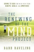 The Renewing of the Mind Project: Going to God for Help with Your Habits, Goals, and Emotions