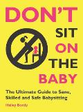 Dont Sit On the Baby The Ultimate Guide to Sane Skilled & Safe Babysitting