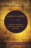 God of Love A Guide to the Heart of Judaism Christianity & Islam