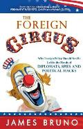The Foreign Circus: Why Foreign Policy Should Not Be Left in the Hands of Diplomats, Spies and Political Hacks
