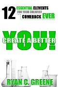 Create a Better You!: 12 Essential Elements for Your Greatest Comeback Ever