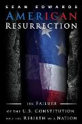 American Resurrection: The Failure of the U.S. Constitution and the Rebirth of a Nation